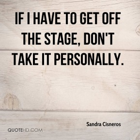 Sandra Cisneros  - If I have to get off the stage, don't take it personally.