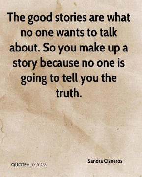 Sandra Cisneros  - The good stories are what no one wants to talk about. So you make up a story because no one is going to tell you the truth.
