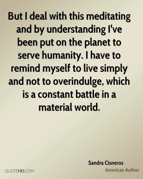 But I deal with this meditating and by understanding I've been put on the planet to serve humanity. I have to remind myself to live simply and not to overindulge, which is a constant battle in a material world.