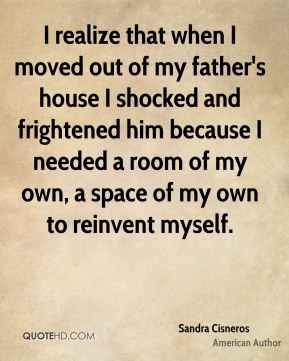 Sandra Cisneros - I realize that when I moved out of my father's house I shocked and frightened him because I needed a room of my own, a space of my own to reinvent myself.