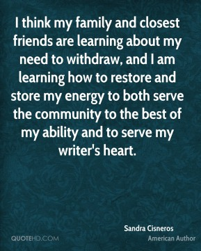 I think my family and closest friends are learning about my need to withdraw, and I am learning how to restore and store my energy to both serve the community to the best of my ability and to serve my writer's heart.