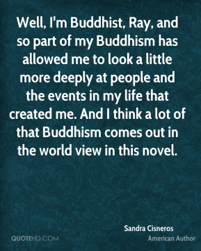 Well, I'm Buddhist, Ray, and so part of my Buddhism has allowed me to look a little more deeply at people and the events in my life that created me. And I think a lot of that Buddhism comes out in the world view in this novel.
