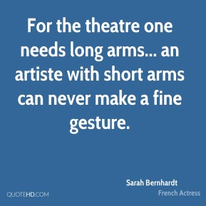 Sarah Bernhardt - For the theatre one needs long arms... an artiste with short arms can never make a fine gesture.