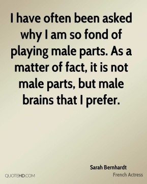 Sarah Bernhardt - I have often been asked why I am so fond of playing male parts. As a matter of fact, it is not male parts, but male brains that I prefer.