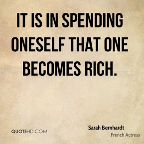 Sarah Bernhardt - It is in spending oneself that one becomes rich.