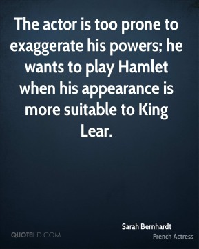 Sarah Bernhardt - The actor is too prone to exaggerate his powers; he wants to play Hamlet when his appearance is more suitable to King Lear.