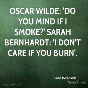 Sarah Bernhardt  - Oscar Wilde: 'Do you mind if I smoke?' Sarah Bernhardt: 'I don't care if you burn'.