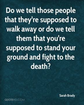 Sarah Brady  - Do we tell those people that they're supposed to walk away or do we tell them that you're supposed to stand your ground and fight to the death?