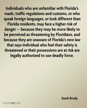 Sarah Brady  - Individuals who are unfamiliar with Florida's roads, traffic regulations and customs, or who speak foreign languages, or look different than Florida residents, may face a higher risk of danger -- because they may be more likely to be perceived as threatening by Floridians, and because they are unaware of Florida's new law that says individual who feel their safety is threatened or their possessions are at risk are legally authorized to use deadly force.
