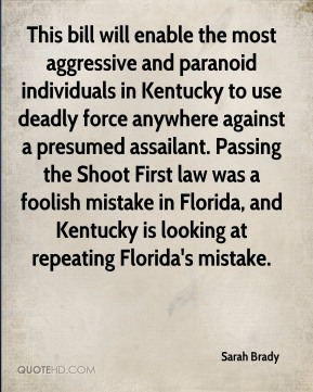 Sarah Brady  - This bill will enable the most aggressive and paranoid individuals in Kentucky to use deadly force anywhere against a presumed assailant. Passing the Shoot First law was a foolish mistake in Florida, and Kentucky is looking at repeating Florida's mistake.