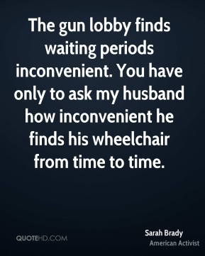 Sarah Brady - The gun lobby finds waiting periods inconvenient. You have only to ask my husband how inconvenient he finds his wheelchair from time to time.