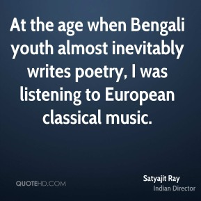 Satyajit Ray - At the age when Bengali youth almost inevitably writes poetry, I was listening to European classical music.