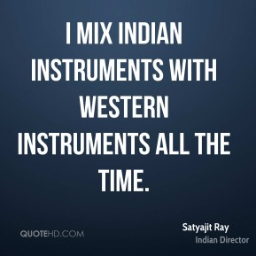 Satyajit Ray - I mix Indian instruments with Western instruments all the time.