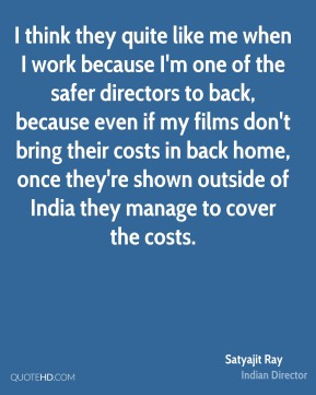 Satyajit Ray - I think they quite like me when I work because I'm one of the safer directors to back, because even if my films don't bring their costs in back home, once they're shown outside of India they manage to cover the costs.