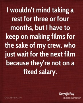 Satyajit Ray - I wouldn't mind taking a rest for three or four months, but I have to keep on making films for the sake of my crew, who just wait for the next film because they're not on a fixed salary.