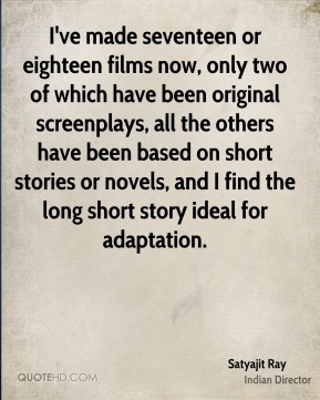 Satyajit Ray - I've made seventeen or eighteen films now, only two of which have been original screenplays, all the others have been based on short stories or novels, and I find the long short story ideal for adaptation.