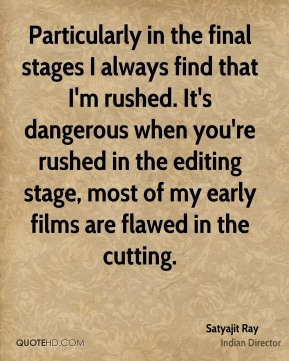 Particularly in the final stages I always find that I'm rushed. It's dangerous when you're rushed in the editing stage, most of my early films are flawed in the cutting.