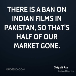 There is a ban on Indian films in Pakistan, so that's half of our market gone.