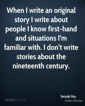 When I write an original story I write about people I know first-hand and situations I'm familiar with. I don't write stories about the nineteenth century.