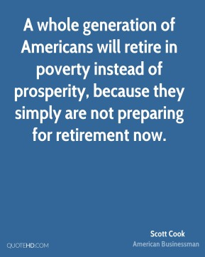 Scott Cook - A whole generation of Americans will retire in poverty instead of prosperity, because they simply are not preparing for retirement now.