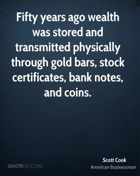 Scott Cook - Fifty years ago wealth was stored and transmitted physically through gold bars, stock certificates, bank notes, and coins.