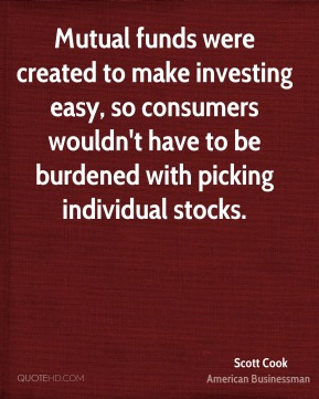 Scott Cook - Mutual funds were created to make investing easy, so consumers wouldn't have to be burdened with picking individual stocks.