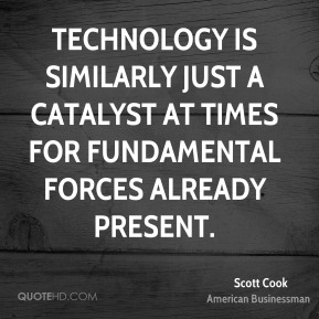Scott Cook - Technology is similarly just a catalyst at times for fundamental forces already present.