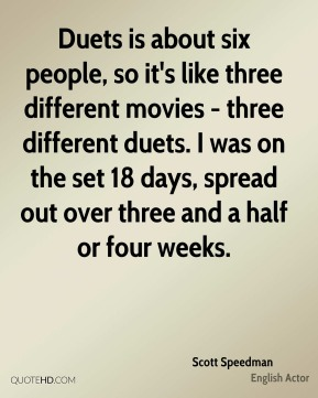 Duets is about six people, so it's like three different movies - three different duets. I was on the set 18 days, spread out over three and a half or four weeks.
