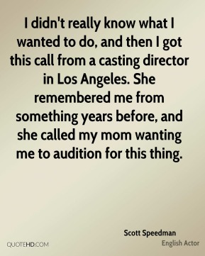 I didn't really know what I wanted to do, and then I got this call from a casting director in Los Angeles. She remembered me from something years before, and she called my mom wanting me to audition for this thing.