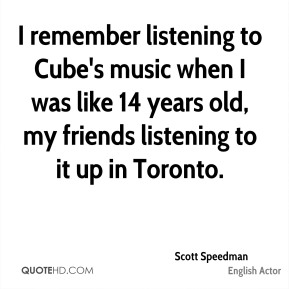 Scott Speedman - I remember listening to Cube's music when I was like 14 years old, my friends listening to it up in Toronto.