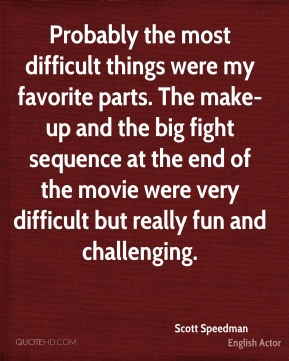Scott Speedman - Probably the most difficult things were my favorite parts. The make-up and the big fight sequence at the end of the movie were very difficult but really fun and challenging.