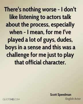 Scott Speedman - There's nothing worse - I don't like listening to actors talk about the process, especially when - I mean, for me I've played a lot of guys, dudes, boys in a sense and this was a challenge for me just to play that official character.