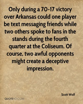 Scott Wolf  - Only during a 70-17 victory over Arkansas could one player be text messaging friends while two others spoke to fans in the stands during the fourth quarter at the Coliseum. Of course, two awful opponents might create a deceptive impression.