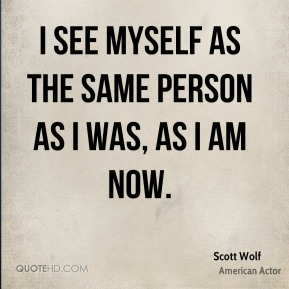 Scott Wolf - I see myself as the same person as I was, as I am now.