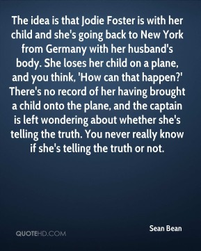 The idea is that Jodie Foster is with her child and she's going back to New York from Germany with her husband's body. She loses her child on a plane, and you think, 'How can that happen?' There's no record of her having brought a child onto the plane, and the captain is left wondering about whether she's telling the truth. You never really know if she's telling the truth or not.