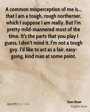 A common misperception of me is... that I am a tough, rough northerner, which I suppose I am really. But I'm pretty mild-mannered most of the time. It's the parts that you play I guess. I don't mind it. I'm not a tough guy. I'd like to act as a fair, easy-going, kind man at some point.