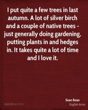 Sean Bean - I put quite a few trees in last autumn. A lot of silver birch and a couple of native trees - just generally doing gardening, putting plants in and hedges in. It takes quite a lot of time and I love it.