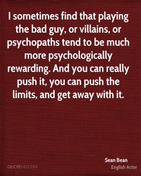 I sometimes find that playing the bad guy, or villains, or psychopaths tend to be much more psychologically rewarding. And you can really push it, you can push the limits, and get away with it.
