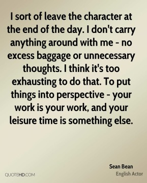 Sean Bean - I sort of leave the character at the end of the day. I don't carry anything around with me - no excess baggage or unnecessary thoughts. I think it's too exhausting to do that. To put things into perspective - your work is your work, and your leisure time is something else.