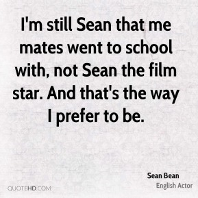 Sean Bean - I'm still Sean that me mates went to school with, not Sean the film star. And that's the way I prefer to be.