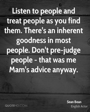 Listen to people and treat people as you find them. There's an inherent goodness in most people. Don't pre-judge people - that was me Mam's advice anyway.