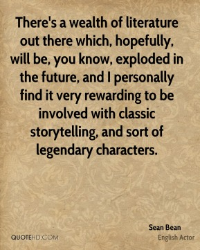 There's a wealth of literature out there which, hopefully, will be, you know, exploded in the future, and I personally find it very rewarding to be involved with classic storytelling, and sort of legendary characters.
