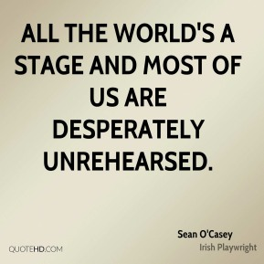 Sean O'Casey - All the world's a stage and most of us are desperately unrehearsed.
