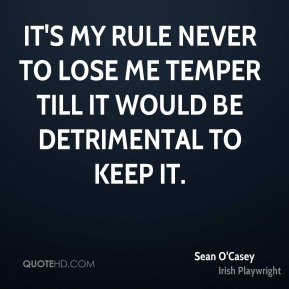 It's my rule never to lose me temper till it would be detrimental to keep it.