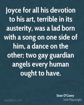 Sean O'Casey - Joyce for all his devotion to his art, terrible in its austerity, was a lad born with a song on one side of him, a dance on the other; two gay guardian angels every human ought to have.