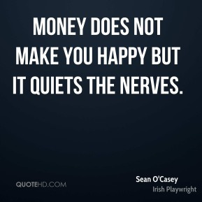 Sean O'Casey - Money does not make you happy but it quiets the nerves.