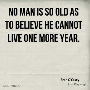 No man is so old as to believe he cannot live one more year.