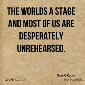 Sean O'Casey - The worlds a stage and most of us are desperately unrehearsed.