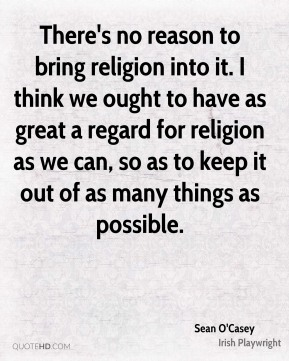 There's no reason to bring religion into it. I think we ought to have as great a regard for religion as we can, so as to keep it out of as many things as possible.
