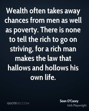 Wealth often takes away chances from men as well as poverty. There is none to tell the rich to go on striving, for a rich man makes the law that hallows and hollows his own life.